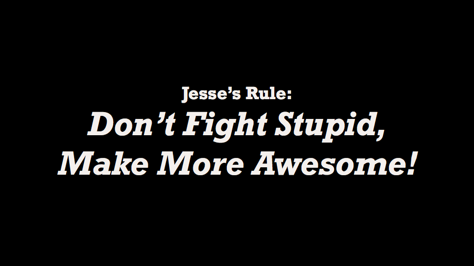 Don't fight stupid, make more awesome